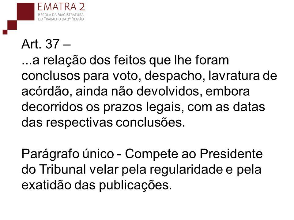 Art. 37 –...a relação dos feitos que lhe foram conclusos para voto, despacho, lavratura de acórdão, ainda não devolvidos, embora decorridos os prazos