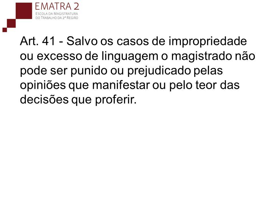 Art. 41 - Salvo os casos de impropriedade ou excesso de linguagem o magistrado não pode ser punido ou prejudicado pelas opiniões que manifestar ou pel