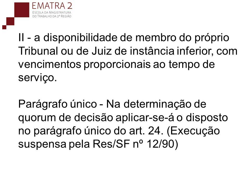 II - a disponibilidade de membro do próprio Tribunal ou de Juiz de instância inferior, com vencimentos proporcionais ao tempo de serviço. Parágrafo ún