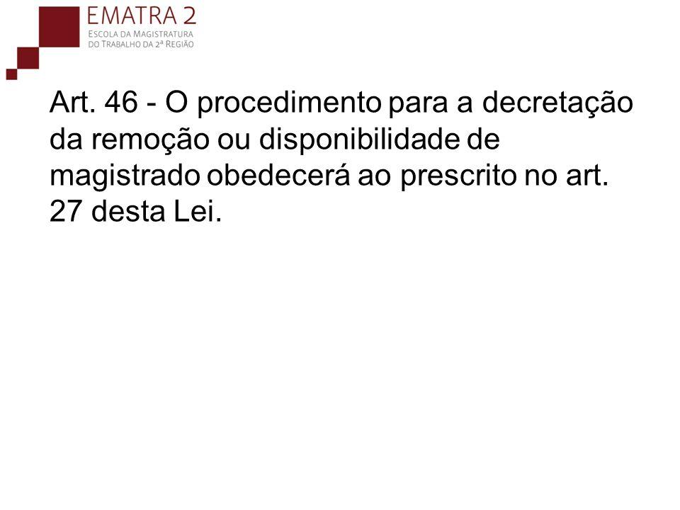 Art. 46 - O procedimento para a decretação da remoção ou disponibilidade de magistrado obedecerá ao prescrito no art. 27 desta Lei.