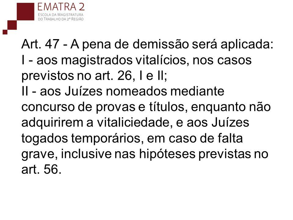 Art. 47 - A pena de demissão será aplicada: I - aos magistrados vitalícios, nos casos previstos no art. 26, I e Il; II - aos Juízes nomeados mediante