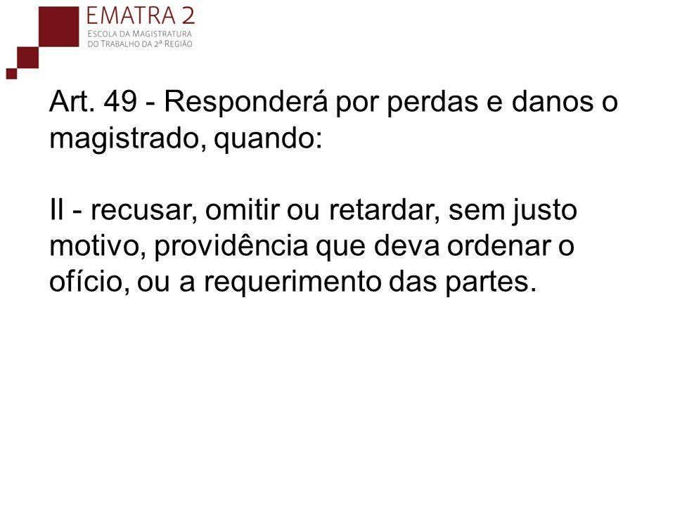 Art. 49 - Responderá por perdas e danos o magistrado, quando: Il - recusar, omitir ou retardar, sem justo motivo, providência que deva ordenar o ofíci