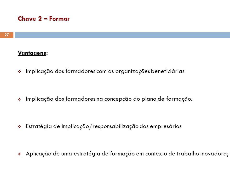 Chave 2 – Formar Vantagens Vantagens: Implicação dos formadores com as organizações beneficiárias Implicação dos formadores na concepção do plano de f
