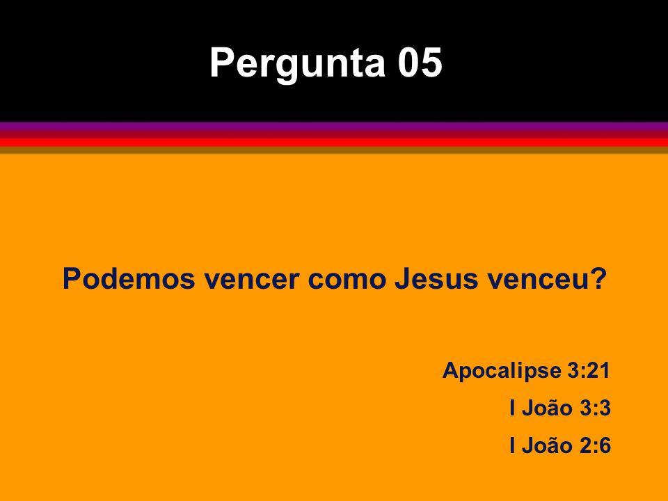 Podemos vencer como Jesus venceu? Apocalipse 3:21 I João 3:3 I João 2:6 Pergunta 05