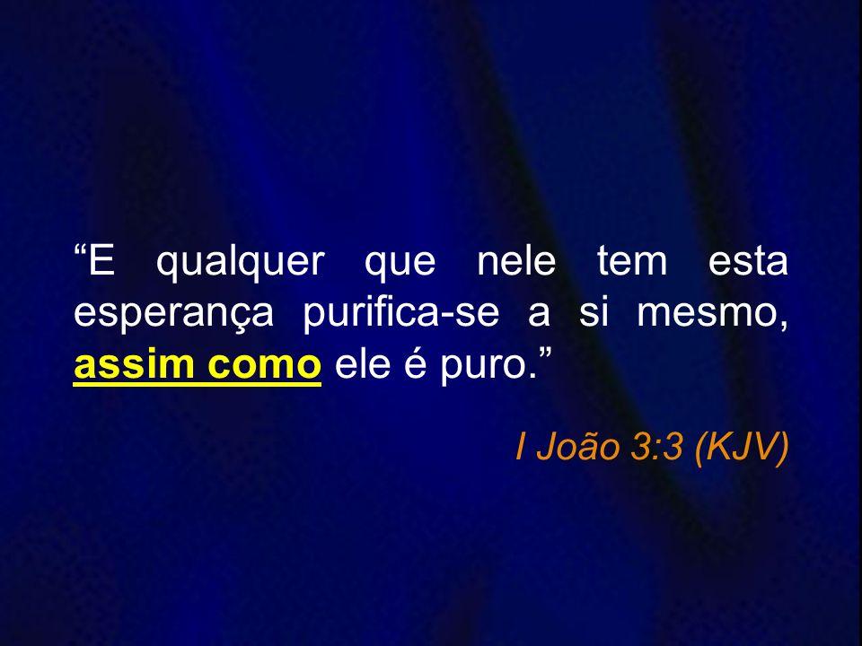 E qualquer que nele tem esta esperança purifica-se a si mesmo, assim como ele é puro. I João 3:3 (KJV)