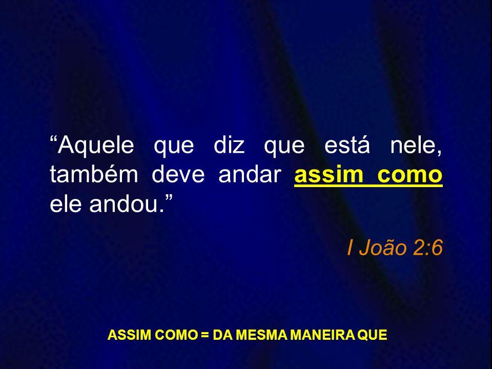 Aquele que diz que está nele, também deve andar assim como ele andou. I João 2:6 ASSIM COMO = DA MESMA MANEIRA QUE