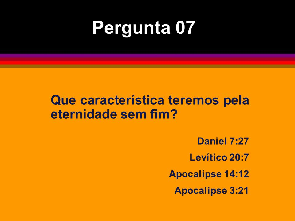 Que característica teremos pela eternidade sem fim? Daniel 7:27 Levítico 20:7 Apocalipse 14:12 Apocalipse 3:21 Pergunta 07