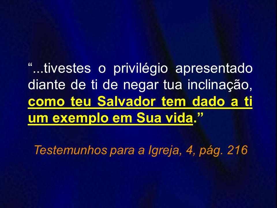 ...tivestes o privilégio apresentado diante de ti de negar tua inclinação, como teu Salvador tem dado a ti um exemplo em Sua vida. Testemunhos para a