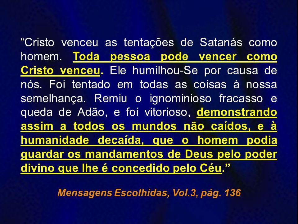 Cristo venceu as tentações de Satanás como homem. Toda pessoa pode vencer como Cristo venceu. Ele humilhou-Se por causa de nós. Foi tentado em todas a