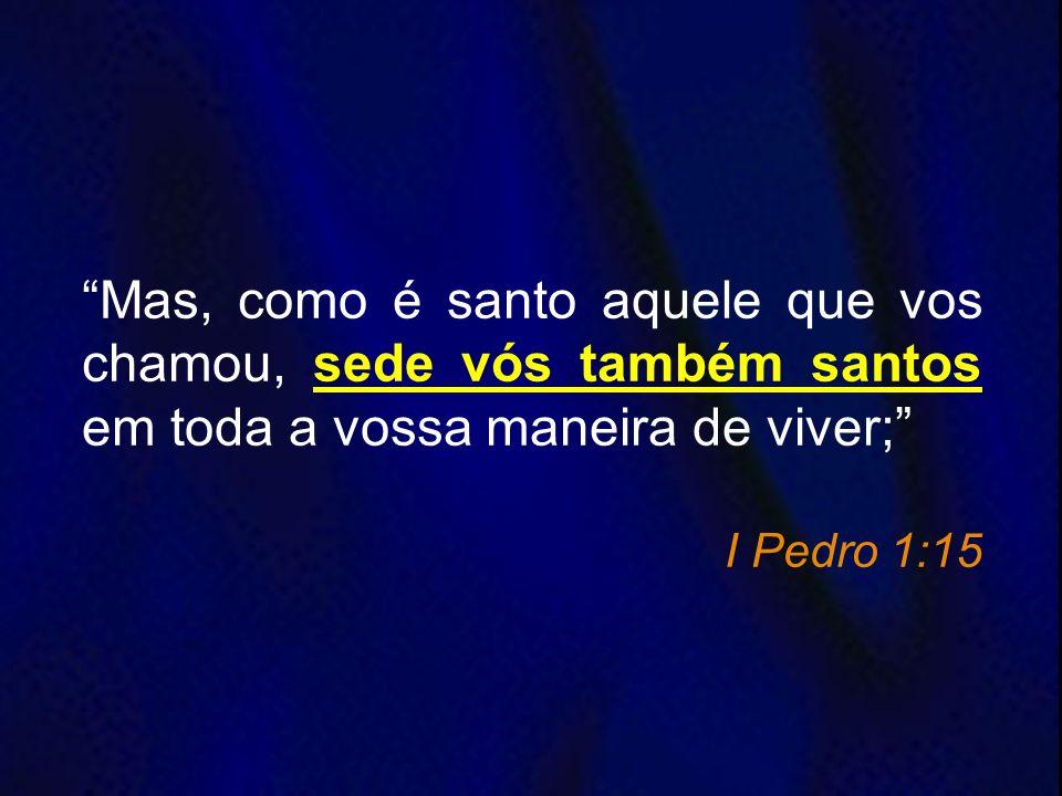 Mas, como é santo aquele que vos chamou, sede vós também santos em toda a vossa maneira de viver; I Pedro 1:15