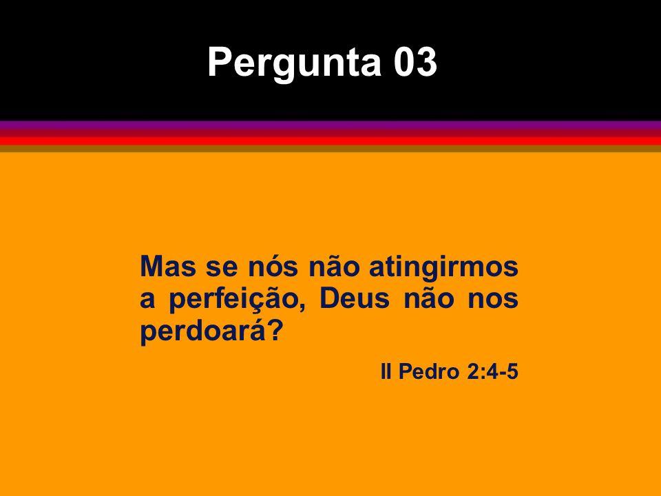 Mas se nós não atingirmos a perfeição, Deus não nos perdoará? II Pedro 2:4-5 Pergunta 03