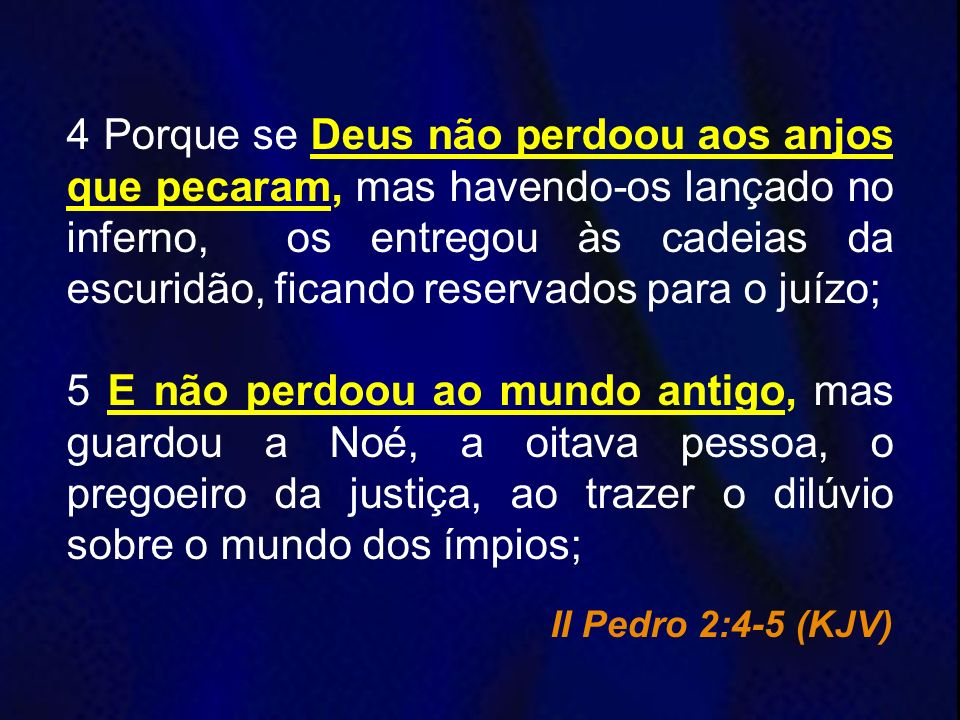 4 Porque se Deus não perdoou aos anjos que pecaram, mas havendo-os lançado no inferno, os entregou às cadeias da escuridão, ficando reservados para o