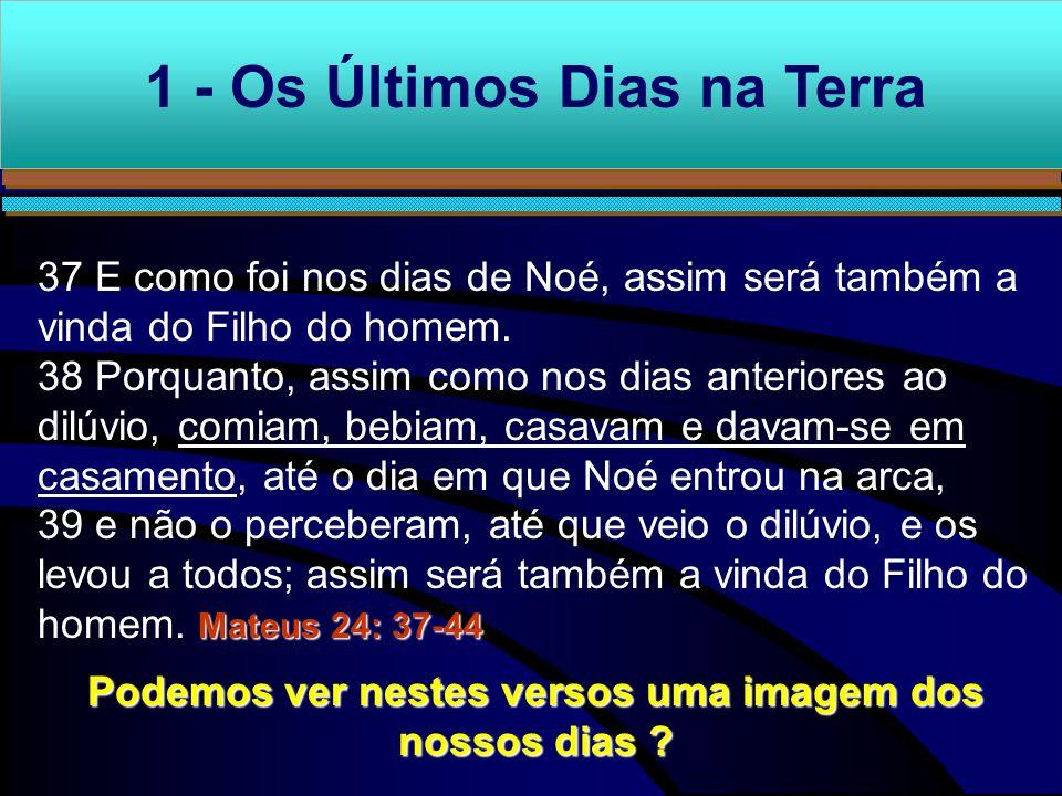 1 - Os Últimos Dias na Terra 37 E como foi nos dias de Noé, assim será também a vinda do Filho do homem. 38 Porquanto, assim como nos dias anteriores