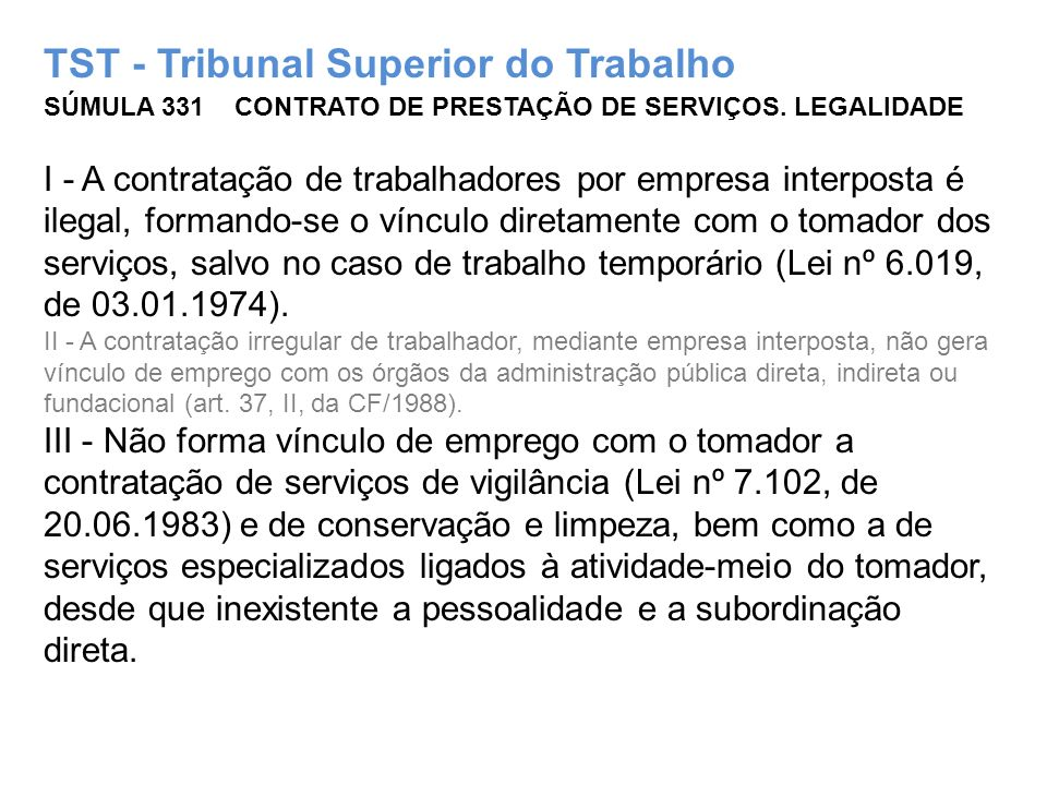 TST - Tribunal Superior do Trabalho SÚMULA 331 CONTRATO DE PRESTAÇÃO DE SERVIÇOS. LEGALIDADE I - A contratação de trabalhadores por empresa interposta