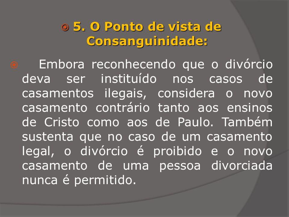 5. O Ponto de vista de Consanguinidade: 5. O Ponto de vista de Consanguinidade: Embora reconhecendo que o divórcio deva ser instituído nos casos de ca