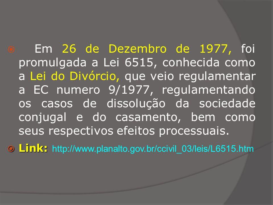 Em 26 de Dezembro de 1977, foi promulgada a Lei 6515, conhecida como a Lei do Divórcio, que veio regulamentar a EC numero 9/1977, regulamentando os ca
