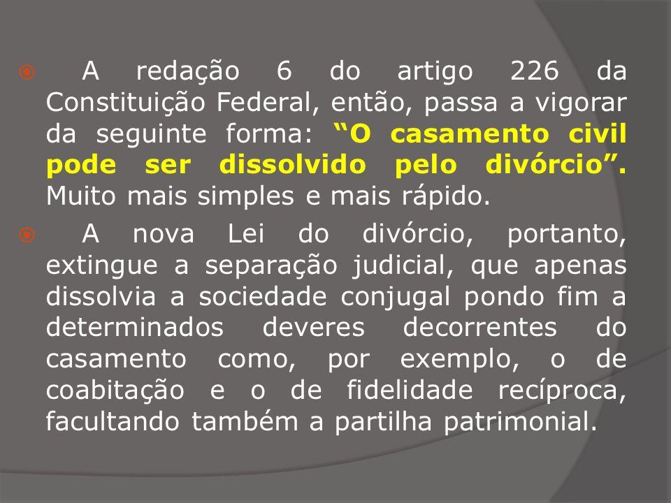 A redação 6 do artigo 226 da Constituição Federal, então, passa a vigorar da seguinte forma: O casamento civil pode ser dissolvido pelo divórcio. Muit