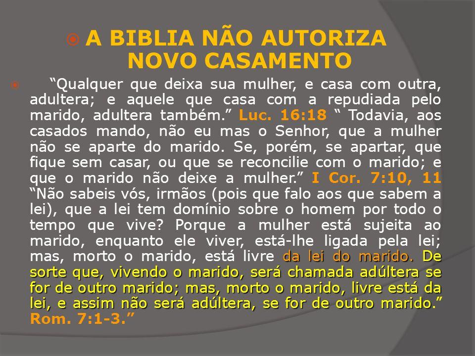 A BIBLIA NÃO AUTORIZA NOVO CASAMENTO da lei do marido. De sorte que, vivendo o marido, será chamada adúltera se for de outro marido; mas, morto o mari