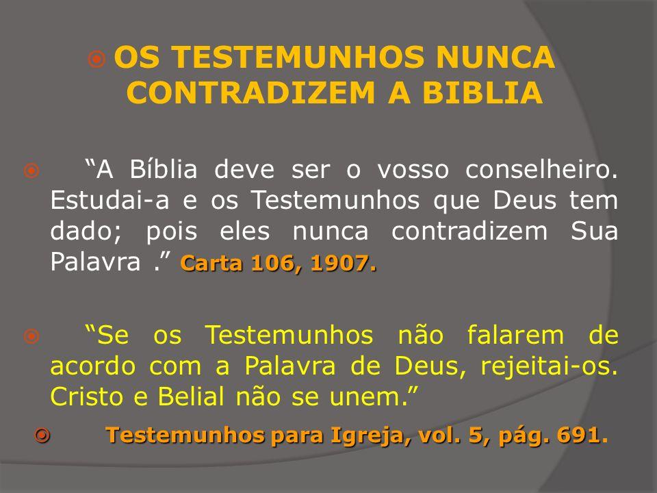 OS TESTEMUNHOS NUNCA CONTRADIZEM A BIBLIA Carta 106, 1907. A Bíblia deve ser o vosso conselheiro. Estudai-a e os Testemunhos que Deus tem dado; pois e