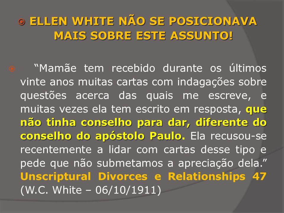 ELLEN WHITE NÃO SE POSICIONAVA MAIS SOBRE ESTE ASSUNTO! ELLEN WHITE NÃO SE POSICIONAVA MAIS SOBRE ESTE ASSUNTO! que não tinha conselho para dar, difer