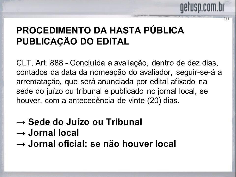 PROCEDIMENTO DA HASTA PÚBLICA PUBLICAÇÃO DO EDITAL CLT, Art. 888 - Concluída a avaliação, dentro de dez dias, contados da data da nomeação do avaliado