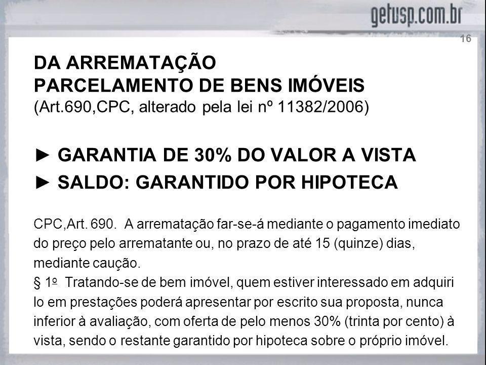 DA ARREMATAÇÃO PARCELAMENTO DE BENS IMÓVEIS (Art.690,CPC, alterado pela lei nº 11382/2006) GARANTIA DE 30% DO VALOR A VISTA SALDO: GARANTIDO POR HIPOT