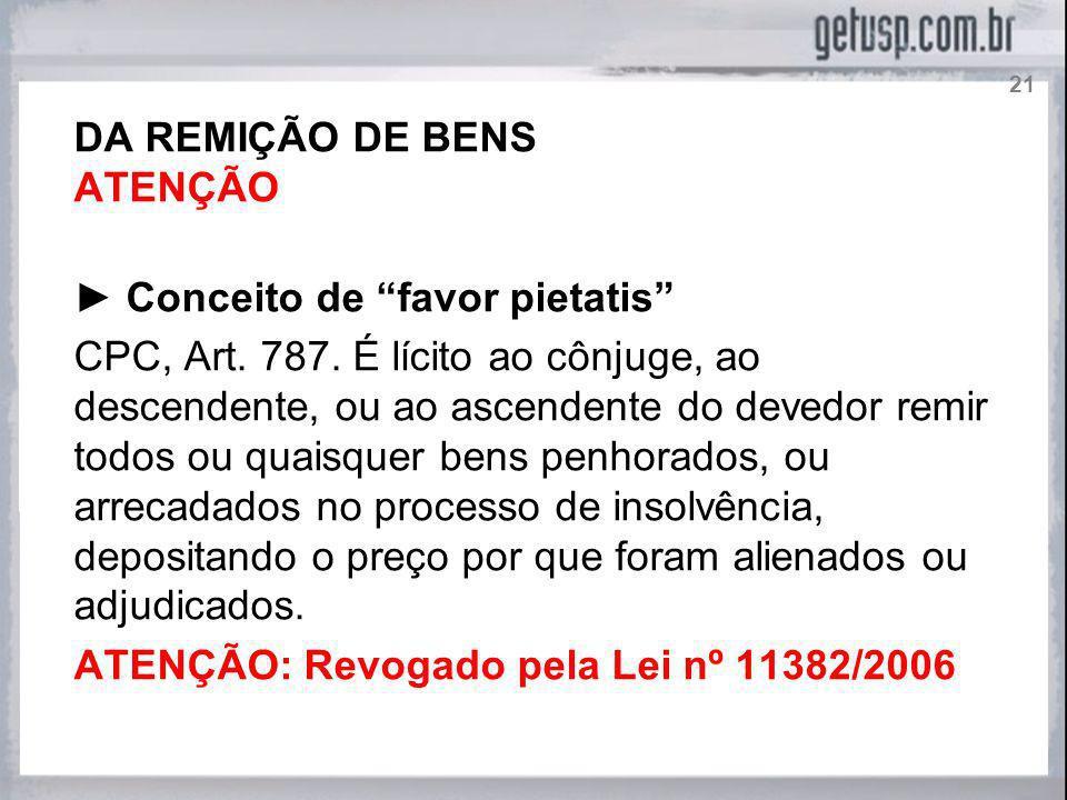 DA REMIÇÃO DE BENS ATENÇÃO Conceito de favor pietatis CPC, Art. 787. É lícito ao cônjuge, ao descendente, ou ao ascendente do devedor remir todos ou q