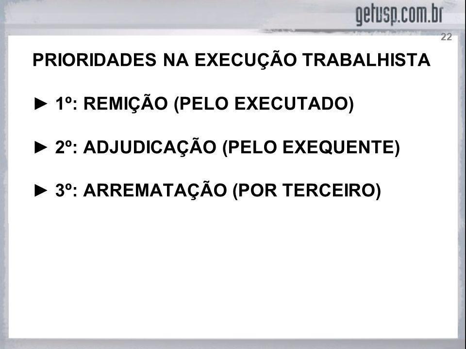 PRIORIDADES NA EXECUÇÃO TRABALHISTA 1º: REMIÇÃO (PELO EXECUTADO) 2º: ADJUDICAÇÃO (PELO EXEQUENTE) 3º: ARREMATAÇÃO (POR TERCEIRO) 22