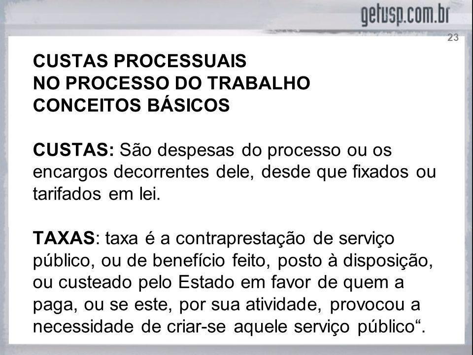 CUSTAS PROCESSUAIS NO PROCESSO DO TRABALHO CONCEITOS BÁSICOS CUSTAS: São despesas do processo ou os encargos decorrentes dele, desde que fixados ou ta