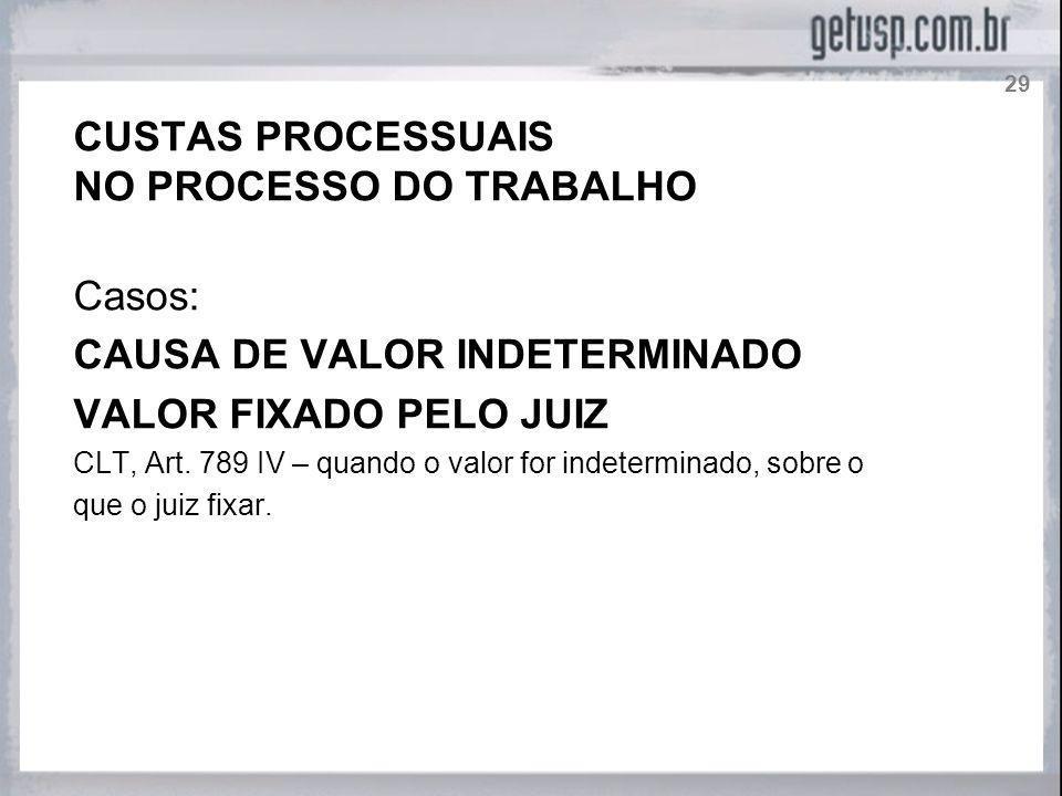 CUSTAS PROCESSUAIS NO PROCESSO DO TRABALHO Casos: CAUSA DE VALOR INDETERMINADO VALOR FIXADO PELO JUIZ CLT, Art. 789 IV – quando o valor for indetermin