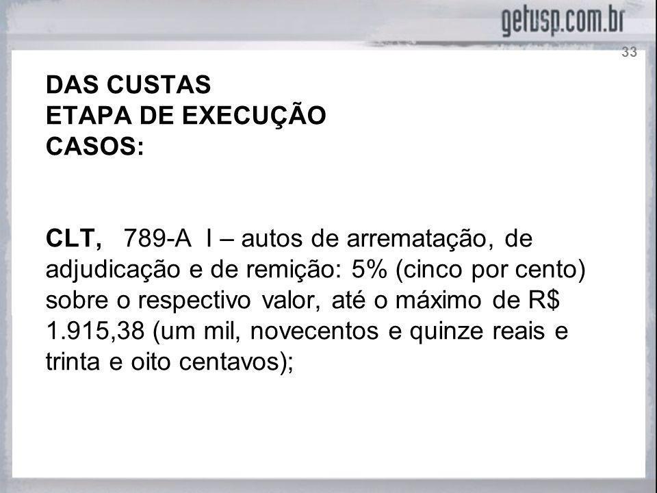 DAS CUSTAS ETAPA DE EXECUÇÃO CASOS: CLT, 789-A I – autos de arrematação, de adjudicação e de remição: 5% (cinco por cento) sobre o respectivo valor, a