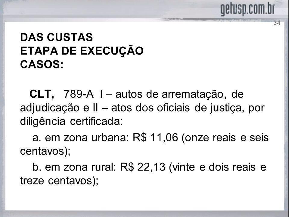 DAS CUSTAS ETAPA DE EXECUÇÃO CASOS: CLT, 789-A I – autos de arrematação, de adjudicação e II – atos dos oficiais de justiça, por diligência certificad
