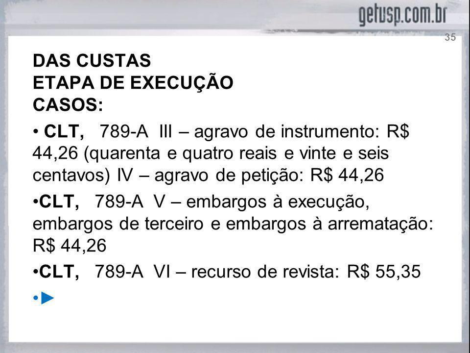 DAS CUSTAS ETAPA DE EXECUÇÃO CASOS: CLT, 789-A III – agravo de instrumento: R$ 44,26 (quarenta e quatro reais e vinte e seis centavos) IV – agravo de