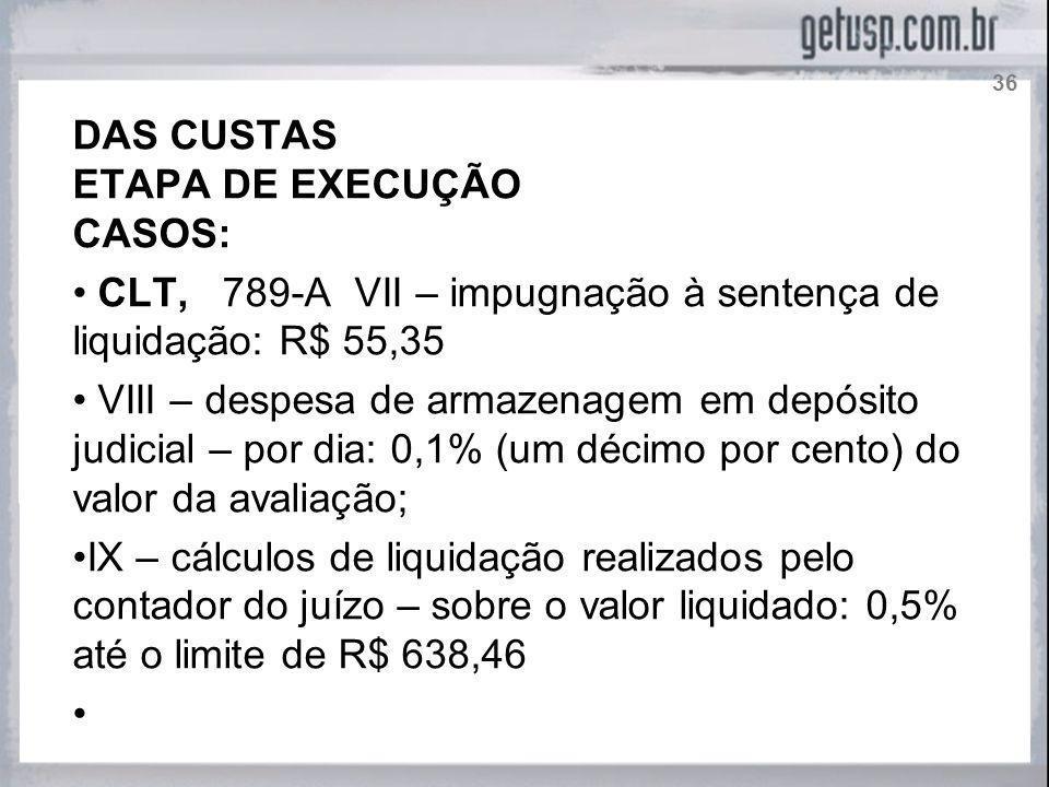 DAS CUSTAS ETAPA DE EXECUÇÃO CASOS: CLT, 789-A VII – impugnação à sentença de liquidação: R$ 55,35 VIII – despesa de armazenagem em depósito judicial