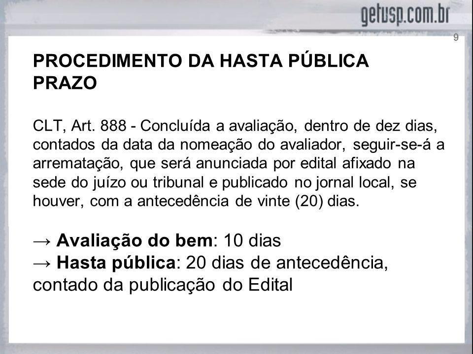 PROCEDIMENTO DA HASTA PÚBLICA PRAZO CLT, Art. 888 - Concluída a avaliação, dentro de dez dias, contados da data da nomeação do avaliador, seguir-se-á