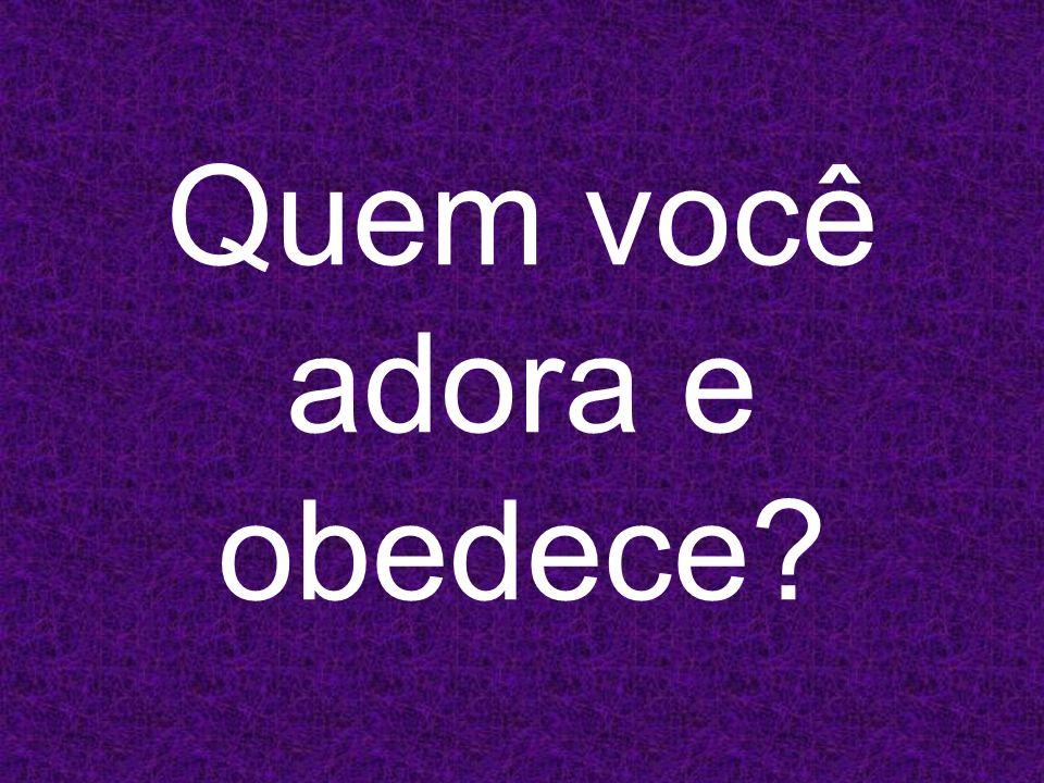 Quem você adora e obedece?
