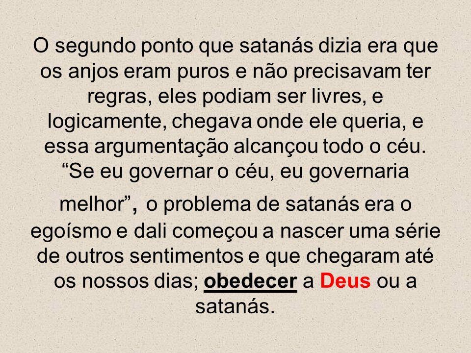 O segundo ponto que satanás dizia era que os anjos eram puros e não precisavam ter regras, eles podiam ser livres, e logicamente, chegava onde ele que