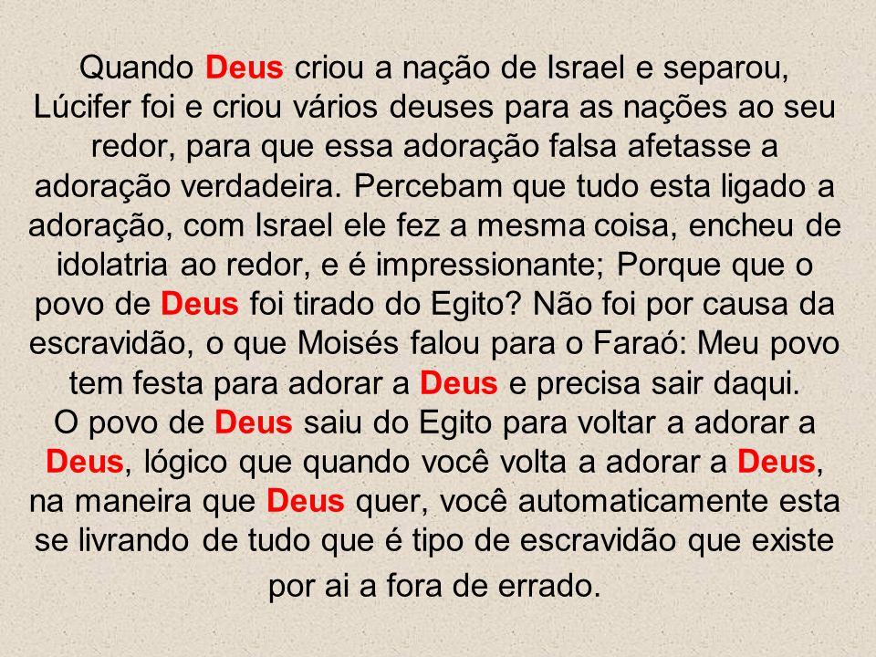 Quando Deus criou a nação de Israel e separou, Lúcifer foi e criou vários deuses para as nações ao seu redor, para que essa adoração falsa afetasse a