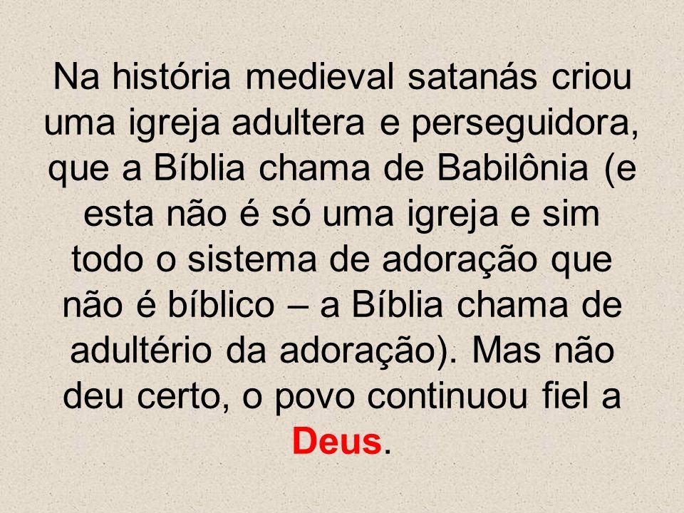 Na história medieval satanás criou uma igreja adultera e perseguidora, que a Bíblia chama de Babilônia (e esta não é só uma igreja e sim todo o sistem
