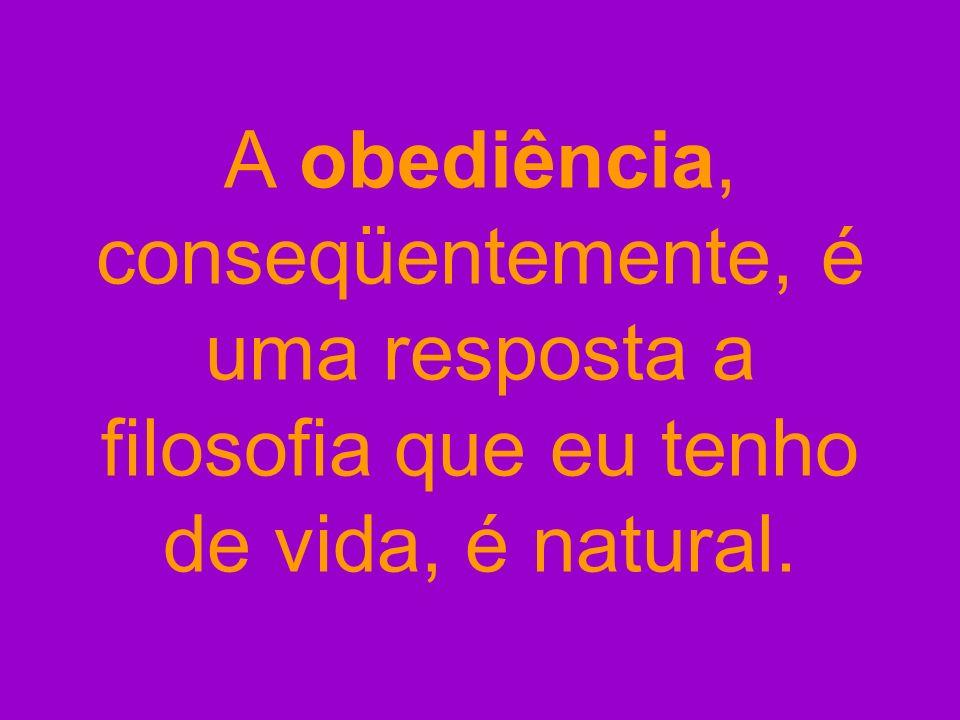 A obediência, conseqüentemente, é uma resposta a filosofia que eu tenho de vida, é natural.
