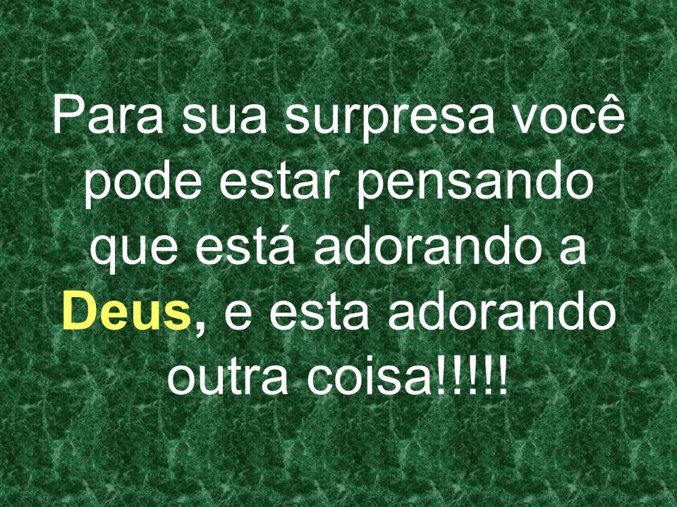Para sua surpresa você pode estar pensando que está adorando a Deus, e esta adorando outra coisa!!!!!