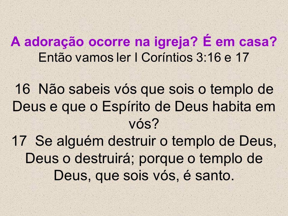 A adoração ocorre na igreja? É em casa? Então vamos ler I Coríntios 3:16 e 17 16 Não sabeis vós que sois o templo de Deus e que o Espírito de Deus hab