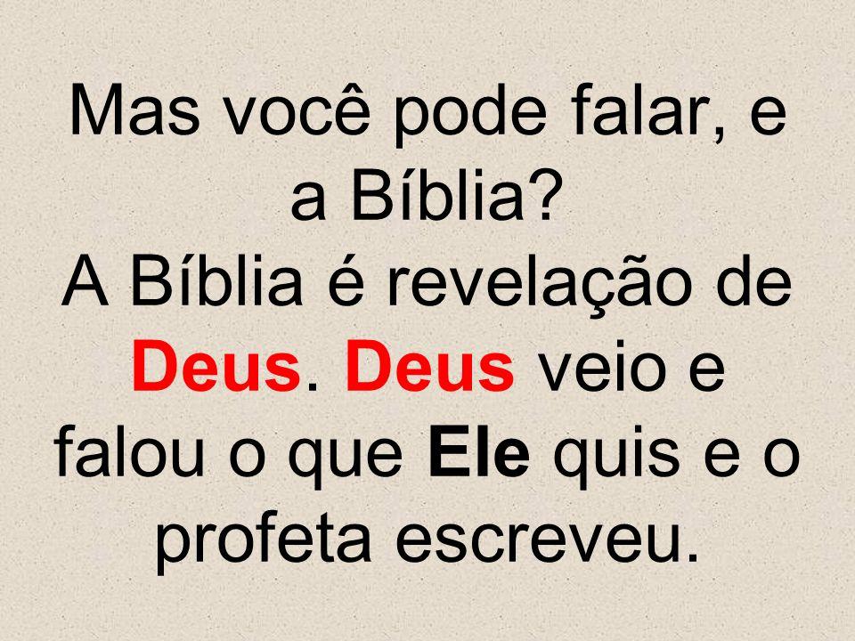 Mas você pode falar, e a Bíblia? A Bíblia é revelação de Deus. Deus veio e falou o que Ele quis e o profeta escreveu.