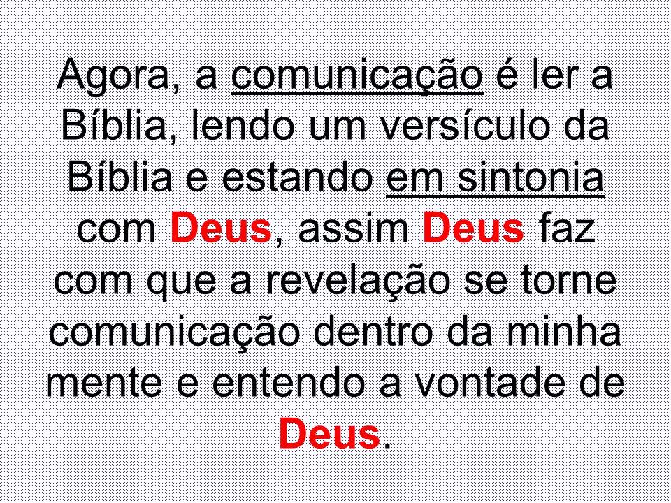 Agora, a comunicação é ler a Bíblia, lendo um versículo da Bíblia e estando em sintonia com Deus, assim Deus faz com que a revelação se torne comunica