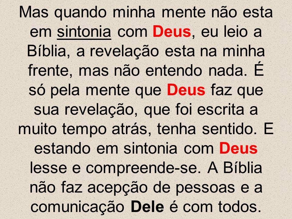 Mas quando minha mente não esta em sintonia com Deus, eu leio a Bíblia, a revelação esta na minha frente, mas não entendo nada. É só pela mente que De