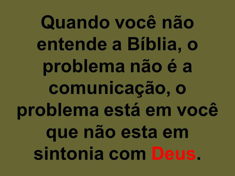 Quando você não entende a Bíblia, o problema não é a comunicação, o problema está em você que não esta em sintonia com Deus.