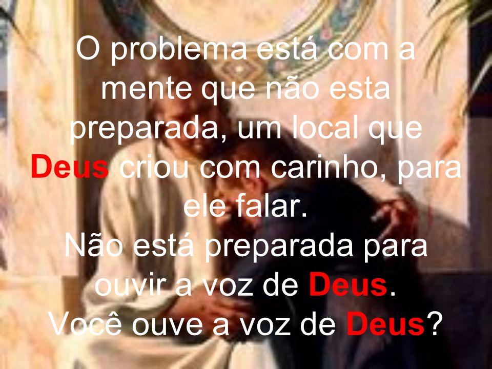 O problema está com a mente que não esta preparada, um local que Deus criou com carinho, para ele falar. Não está preparada para ouvir a voz de Deus.