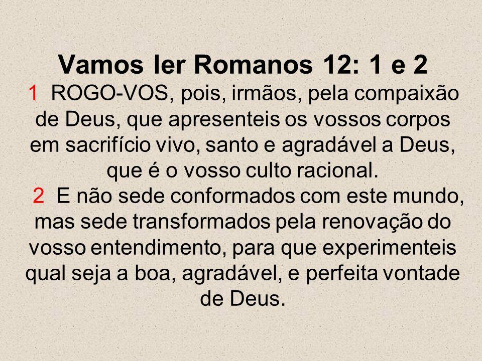 Vamos ler Romanos 12: 1 e 2 1 ROGO-VOS, pois, irmãos, pela compaixão de Deus, que apresenteis os vossos corpos em sacrifício vivo, santo e agradável a