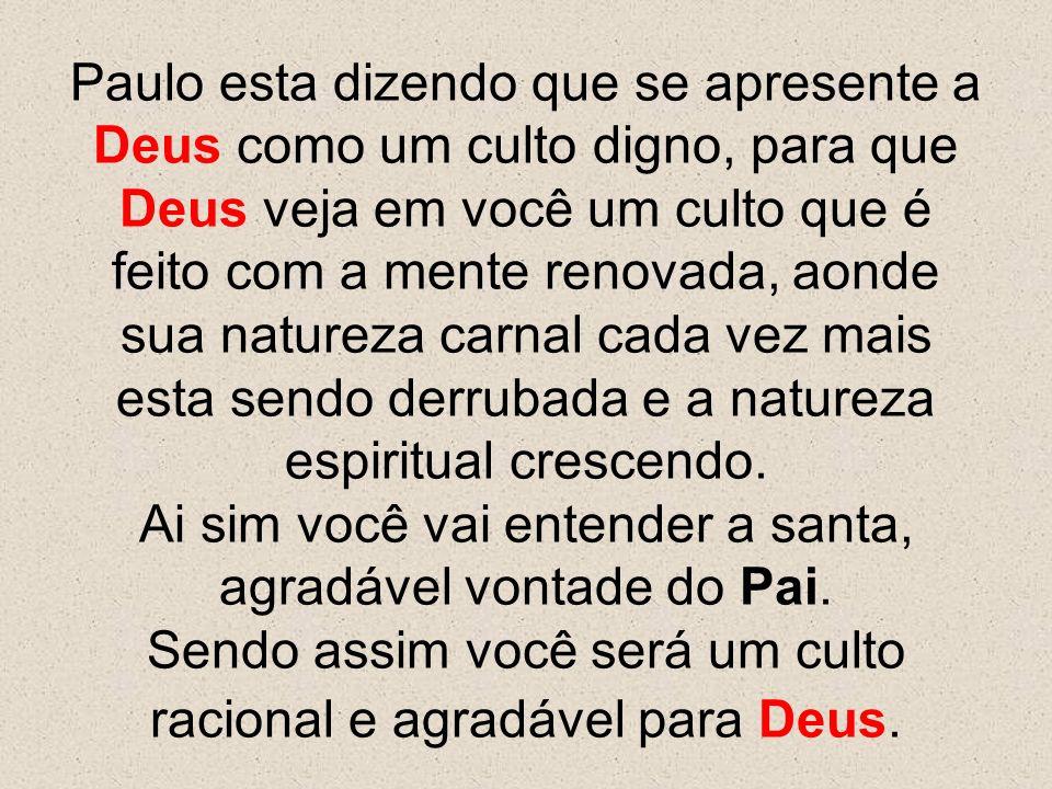 Paulo esta dizendo que se apresente a Deus como um culto digno, para que Deus veja em você um culto que é feito com a mente renovada, aonde sua nature