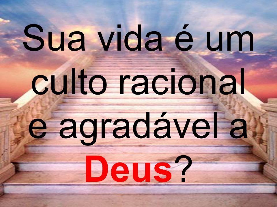 Sua vida é um culto racional e agradável a Deus?